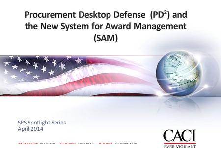 INFORMATION DEPLOYED. SOLUTIONS ADVANCED. MISSIONS ACCOMPLISHED. Procurement Desktop Defense (PD²) and the New System for Award Management (SAM) SPS Spotlight.