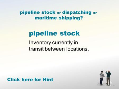 Pipeline stock Inventory currently in transit between locations. Click here for Hint pipeline stock or dispatching or maritime shipping?