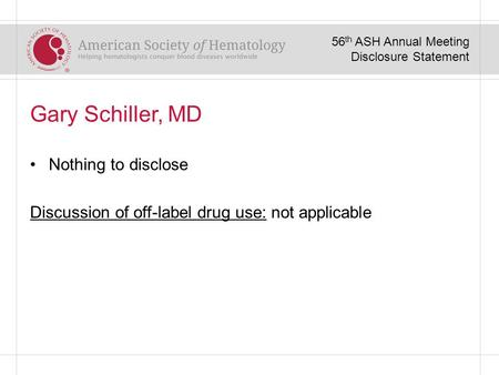 Gary Schiller, MD Nothing to disclose Discussion of off-label drug use: not applicable 56 th ASH Annual Meeting Disclosure Statement.