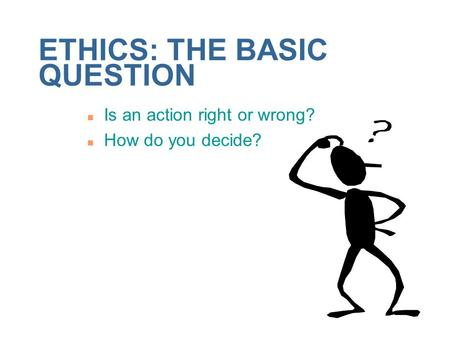 ETHICS: THE BASIC QUESTION n Is an action right or wrong? n How do you decide?