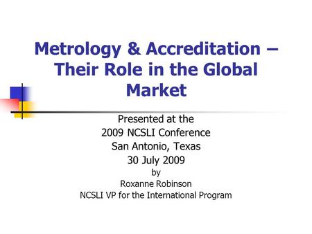Metrology & Accreditation – Their Role in the Global Market Presented at the 2009 NCSLI Conference San Antonio, Texas 30 July 2009 by Roxanne Robinson.