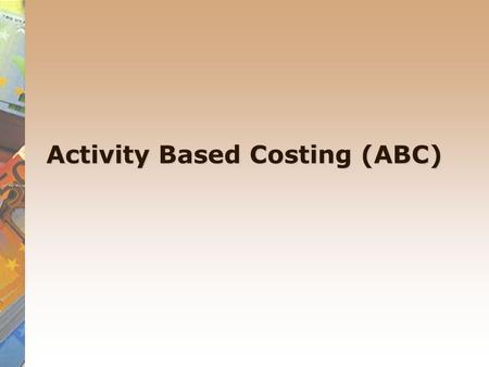 Activity Based Costing (ABC). Activity based costing An alternative method to absorption costing, called Activity Based Costing (ABC) has emerged. It.