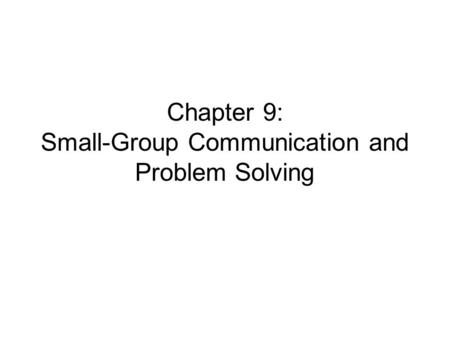 Chapter 9: Small-Group Communication and Problem Solving.