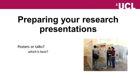 Preparing your research presentations Posters or talks? which is best?