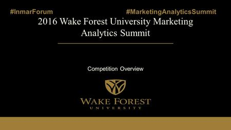 2016 Wake Forest University Marketing Analytics Summit Competition Overview #InmarForum #MarketingAnalyticsSummit.