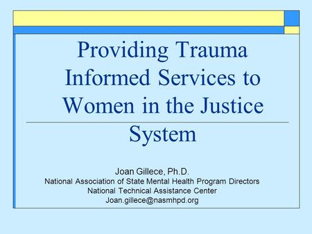 Providing Trauma Informed Services to Women in the Justice System Joan Gillece, Ph.D. National Association of State Mental Health Program Directors National.