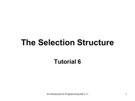 An Introduction to Programming with C++1 The Selection Structure Tutorial 6.