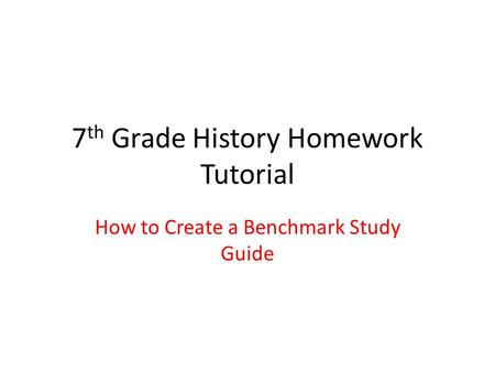 7 th Grade History Homework Tutorial How to Create a Benchmark Study Guide.