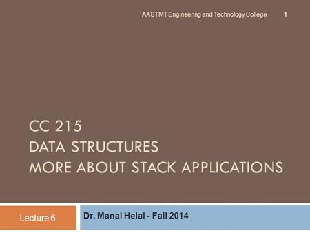 CC 215 DATA STRUCTURES MORE ABOUT STACK APPLICATIONS Dr. Manal Helal - Fall 2014 Lecture 6 AASTMT Engineering and Technology College 1.