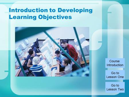 Introduction to Developing Learning Objectives Course Introduction Go to Lesson Two Go to Lesson One.