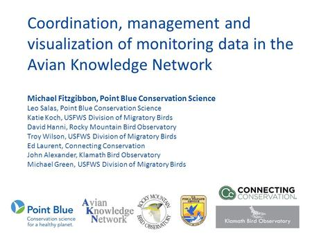 Coordination, management and visualization of monitoring data in the Avian Knowledge Network Michael Fitzgibbon, Point Blue Conservation Science Leo Salas,