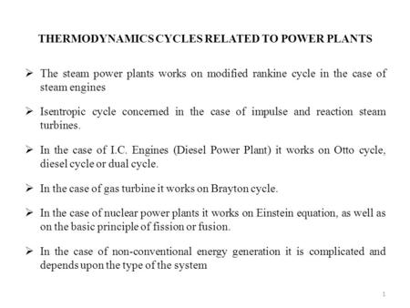 THERMODYNAMICS CYCLES RELATED TO POWER PLANTS  The steam power plants works on modified rankine cycle in the case of steam engines  Isentropic cycle.