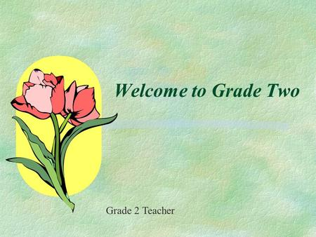 Welcome to Grade Two Grade 2 Teacher. We warmly welcome you and your child to Grade Two. We are looking forward to a successful year. To ensure this is.
