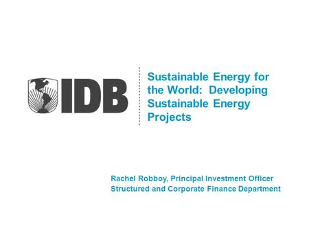 Sustainable Energy for the World: Developing Sustainable Energy Projects Rachel Robboy, Principal Investment Officer Structured and Corporate Finance Department.