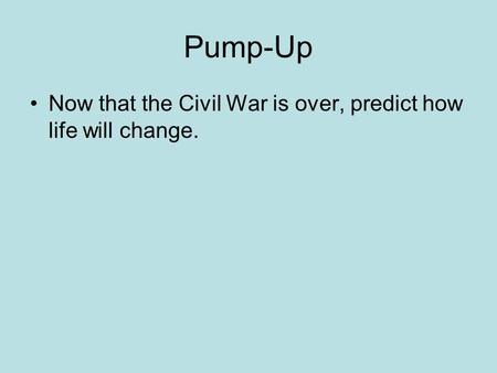 Pump-Up Now that the Civil War is over, predict how life will change.