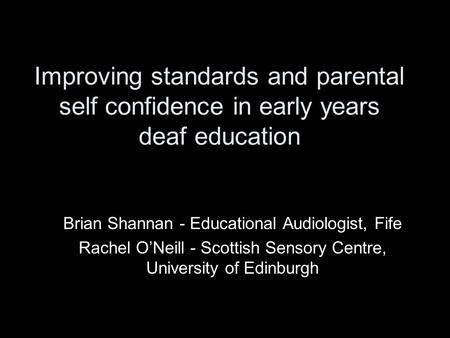 Improving standards and parental self confidence in early years deaf education Brian Shannan - Educational Audiologist, Fife Rachel O'Neill - Scottish.
