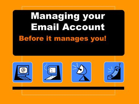 Managing your Email Account Before it manages you!