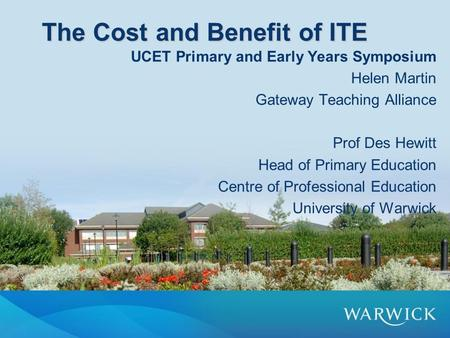 The Cost and Benefit of ITE UCET Primary and Early Years Symposium Helen Martin Gateway Teaching Alliance Prof Des Hewitt Head of Primary Education Centre.