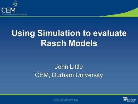 Using Simulation to evaluate Rasch Models John Little CEM, Durham University www.cemcentre.org.