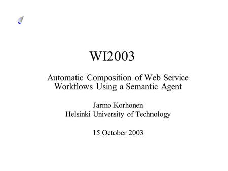 WI2003 Automatic Composition of Web Service Workflows Using a Semantic Agent Jarmo Korhonen Helsinki University of Technology 15 October 2003.