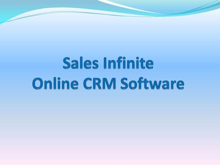Introduction Sales Infinite Online CRM Software reduces cost and complexity by delivering one, unified platform that provides outstanding visibility and.