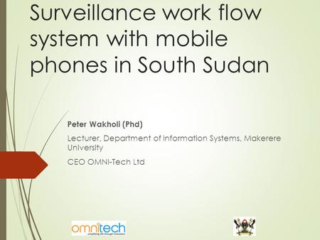 Surveillance work flow system with mobile phones in South Sudan Peter Wakholi (Phd) Lecturer, Department of Information Systems, Makerere University CEO.