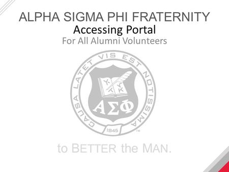 Accessing Portal For All Alumni Volunteers ALPHA SIGMA PHI FRATERNITY to B ETTER the M AN.