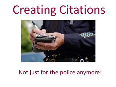 Creating Citations Not just for the police anymore!