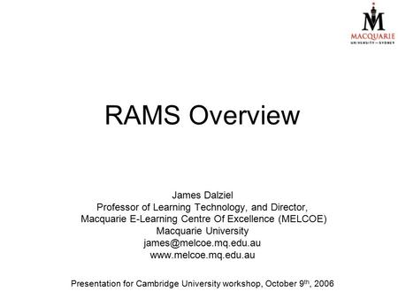RAMS Overview James Dalziel Professor of Learning Technology, and Director, Macquarie E-Learning Centre Of Excellence (MELCOE) Macquarie University