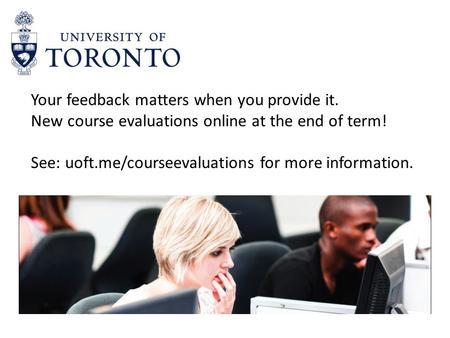 Your feedback matters when you provide it. New course evaluations online at the end of term! See: uoft.me/courseevaluations for more information.