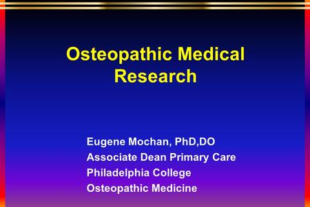 Osteopathic Medical Research Eugene Mochan, PhD,DO Associate Dean Primary Care Philadelphia College Osteopathic Medicine.