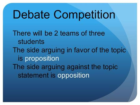 Debate Competition There will be 2 teams of three students The side arguing in favor of the topic is proposition The side arguing against the topic statement.
