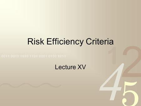 Risk Efficiency Criteria Lecture XV. Expected Utility Versus Risk Efficiency In this course, we started with the precept that individual's choose between.