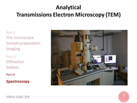 MENA 3100: Diff Analytical Transmissions Electron Microscopy (TEM) Part I: The microscope Sample preparation Imaging Part II: Diffraction Defects Part.