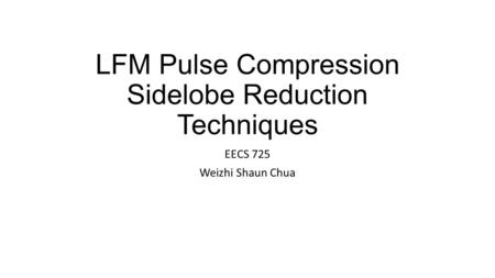 LFM Pulse Compression Sidelobe Reduction Techniques EECS 725 Weizhi Shaun Chua.