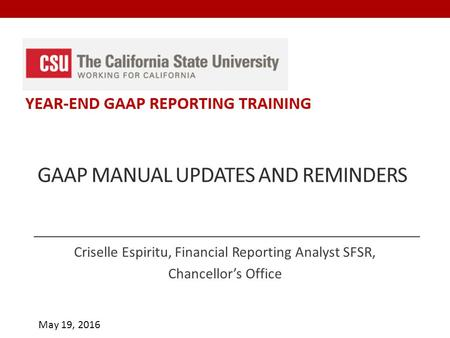 May 19, 2016 GAAP MANUAL UPDATES AND REMINDERS Criselle Espiritu, Financial Reporting Analyst SFSR, Chancellor's Office.