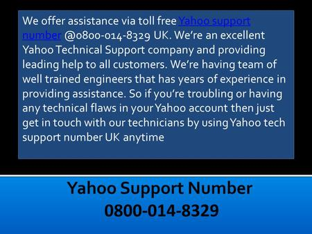 We offer assistance via toll free Yahoo support UK. We're an excellent Yahoo Technical Support company and providing leading help.