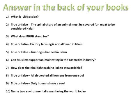 1)What is vivisection? 2)True or false - The spinal chord of an animal must be severed for meat to be considered Halal 3)What does PBUH stand for? 4)True.