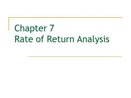 Chapter 7 Rate of Return Analysis. 2  Rate of Return  Methods for Finding ROR  Internal Rate of Return (IRR) Criterion  Incremental Analysis  Mutually.