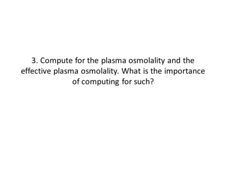 3. Compute for the plasma osmolality and the effective plasma osmolality. What is the importance of computing for such?