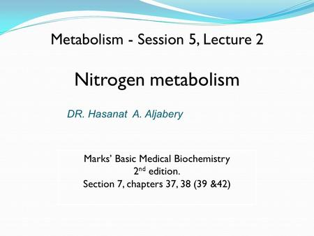 Metabolism - Session 5, Lecture 2 Nitrogen metabolism Marks' Basic Medical Biochemistry 2 nd edition. Section 7, chapters 37, 38 (39 &42) DR. Hasanat A.