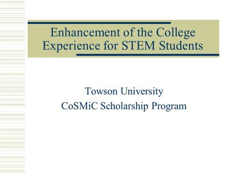 Enhancement of the College Experience for STEM Students Towson University CoSMiC Scholarship Program.