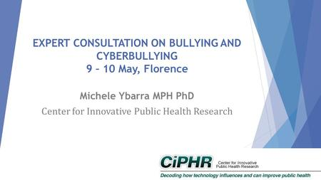EXPERT CONSULTATION ON BULLYING AND CYBERBULLYING 9 – 10 May, Florence Michele Ybarra MPH PhD Center for Innovative Public Health Research.