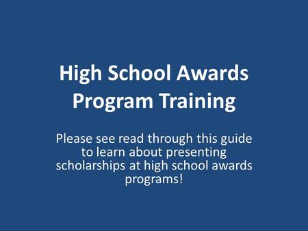 High School Awards Program Training Please see read through this guide to learn about presenting scholarships at high school awards programs!