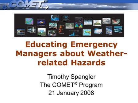 Educating Emergency Managers about Weather- related Hazards Timothy Spangler The COMET ® Program 21 January 2008.