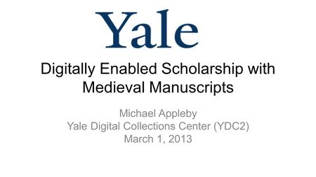 Digitally Enabled Scholarship with Medieval Manuscripts Michael Appleby Yale Digital Collections Center (YDC2) March 1, 2013.