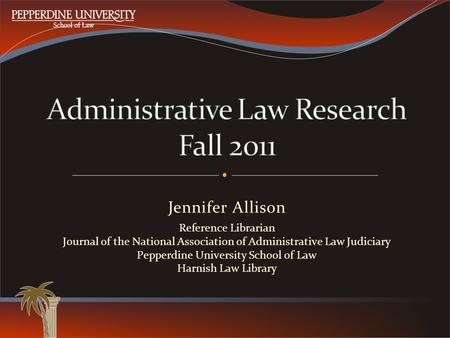 Jennifer Allison Reference Librarian Journal of the National Association of Administrative Law Judiciary Pepperdine University School of Law Harnish Law.