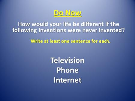 Do Now How would your life be different if the following inventions were never invented? Write at least one sentence for each. TelevisionPhoneInternet.
