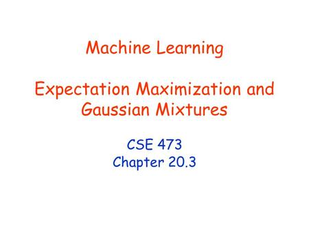 Machine Learning Expectation Maximization and Gaussian Mixtures CSE 473 Chapter 20.3.
