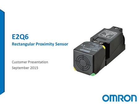 E2Q6 Rectangular Proximity Sensor Customer Presentation September 2015.